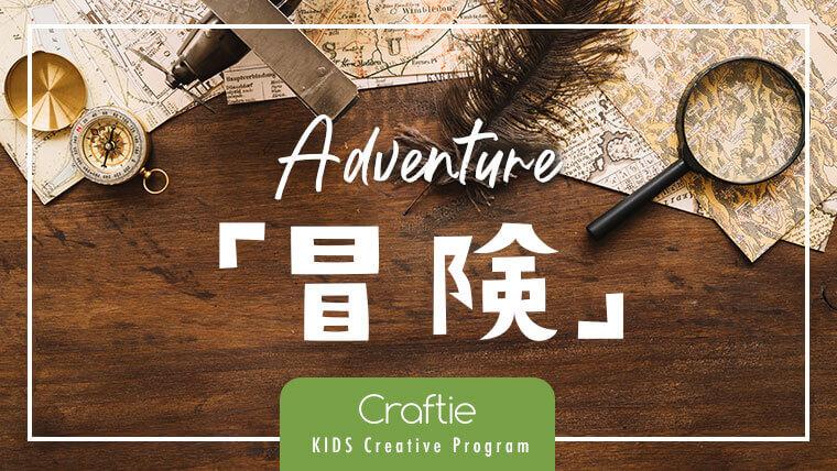 おうちにいながら「冒険」に出かけよう!【Craftieのキッズ・クリエイティブ・プログラム】